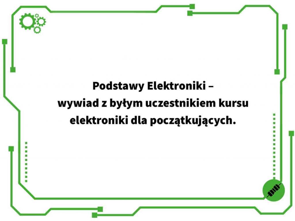 Podstawy Elektroniki – wywiad z byłym uczestnikiem kursu elektroniki dla początkujących.