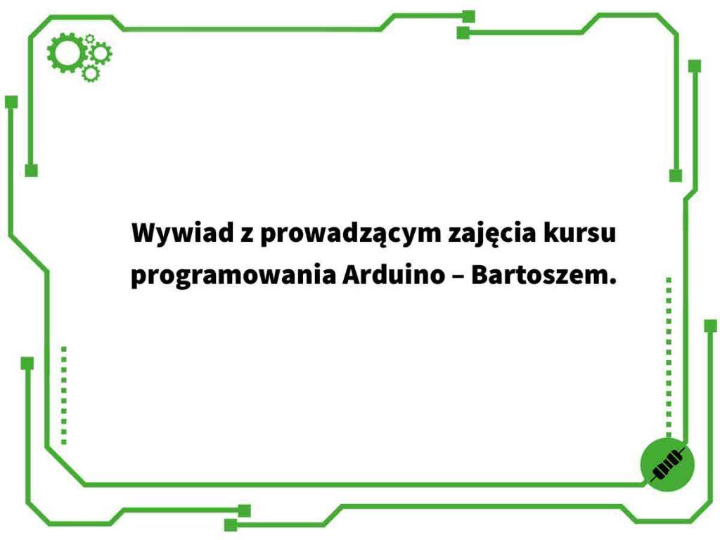 Wywiad z prowadzącym zajęcia kursu programowania Arduino – Bartoszem.